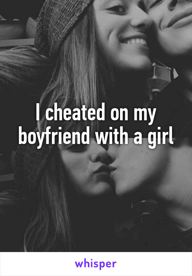 I cheated on my boyfriend with a girl