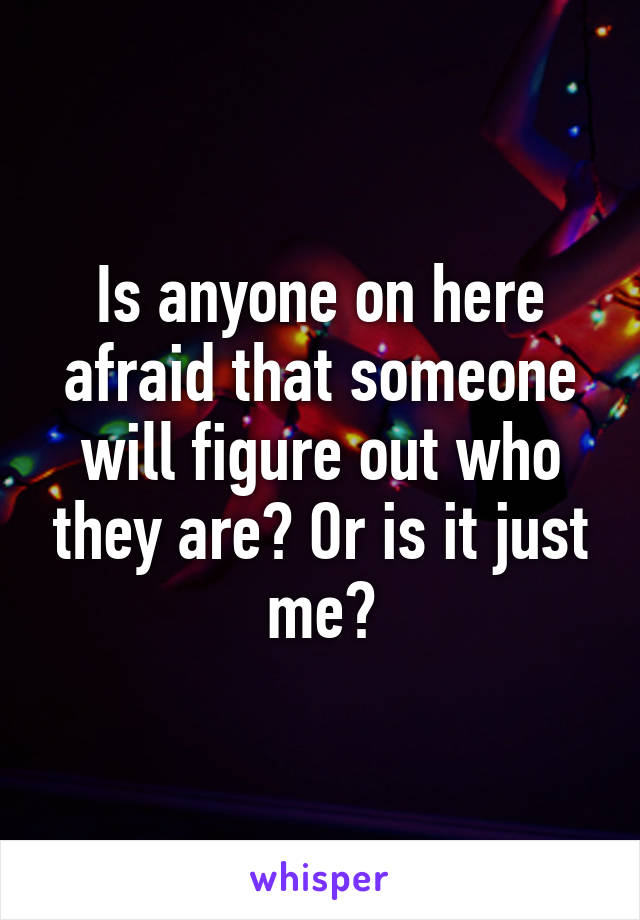 Is anyone on here afraid that someone will figure out who they are? Or is it just me?