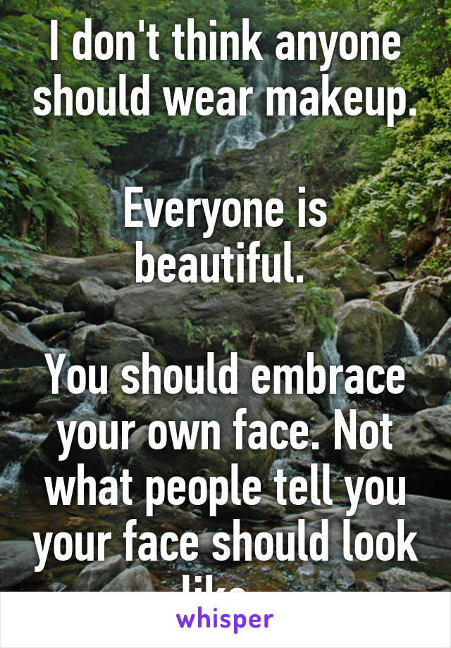 I don't think anyone should wear makeup.  Everyone is beautiful.   You should embrace your own face. Not what people tell you your face should look like.
