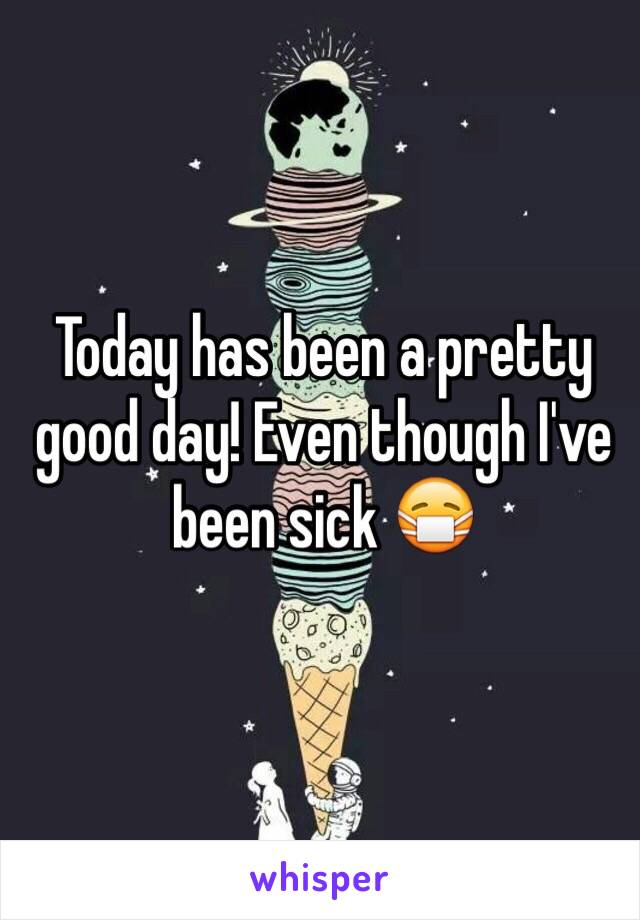 Today has been a pretty good day! Even though I've been sick 😷