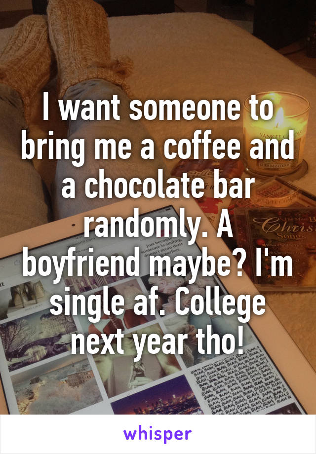 I want someone to bring me a coffee and a chocolate bar randomly. A boyfriend maybe? I'm single af. College next year tho!
