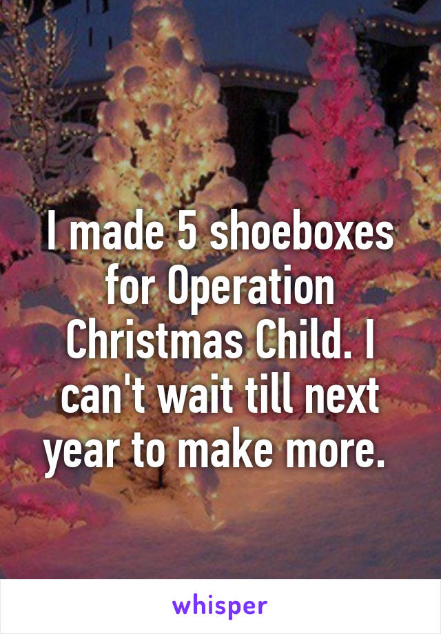 I made 5 shoeboxes for Operation Christmas Child. I can't wait till next year to make more.