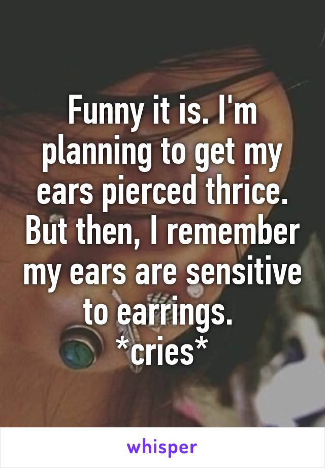 Funny it is. I'm planning to get my ears pierced thrice. But then, I remember my ears are sensitive to earrings.  *cries*