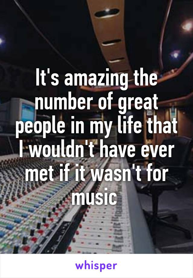 It's amazing the number of great people in my life that I wouldn't have ever met if it wasn't for music