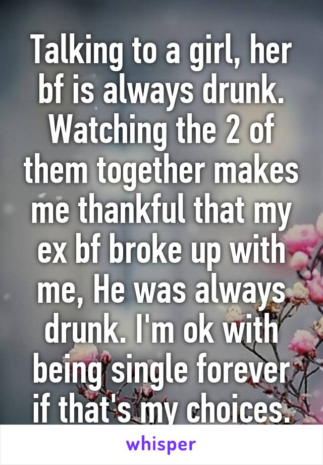 Talking to a girl, her bf is always drunk. Watching the 2 of them together makes me thankful that my ex bf broke up with me, He was always drunk. I'm ok with being single forever if that's my choices.