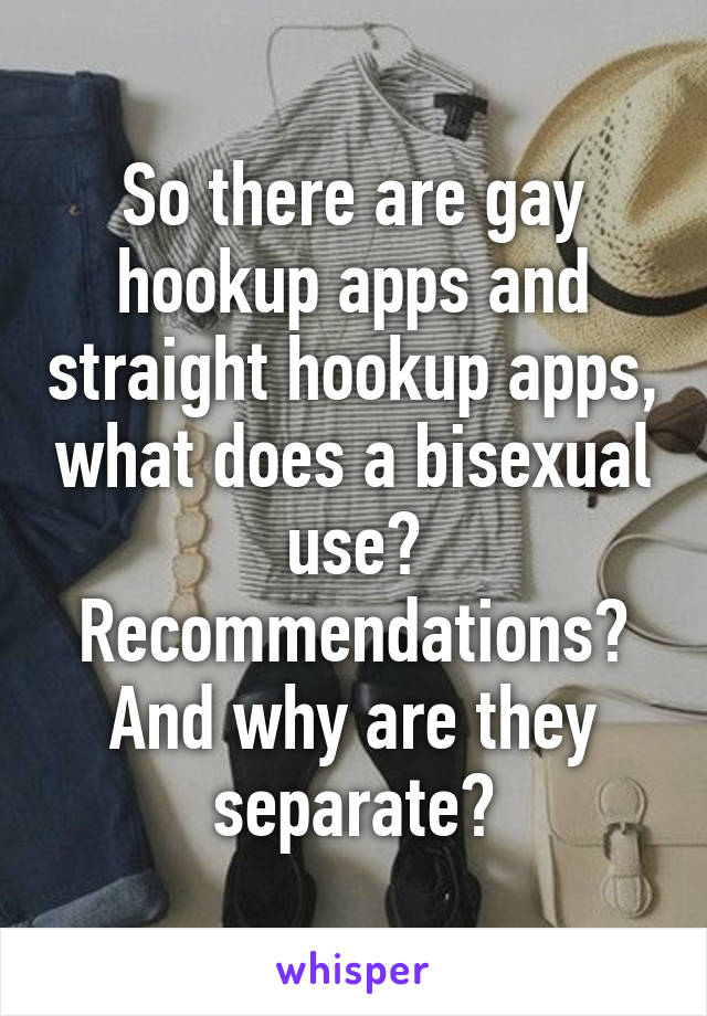 So there are gay hookup apps and straight hookup apps, what does a bisexual use? Recommendations? And why are they separate?