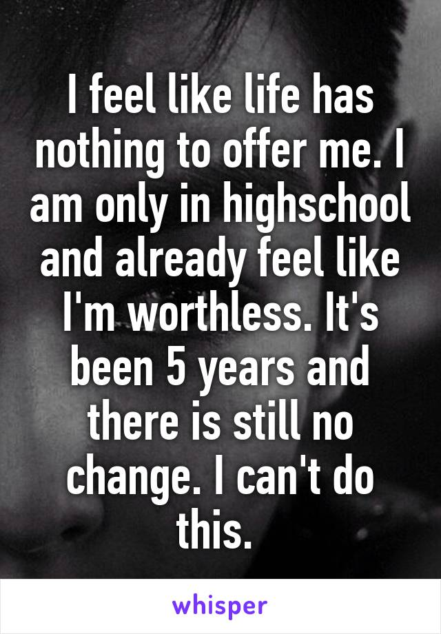 I feel like life has nothing to offer me. I am only in highschool and already feel like I'm worthless. It's been 5 years and there is still no change. I can't do this.