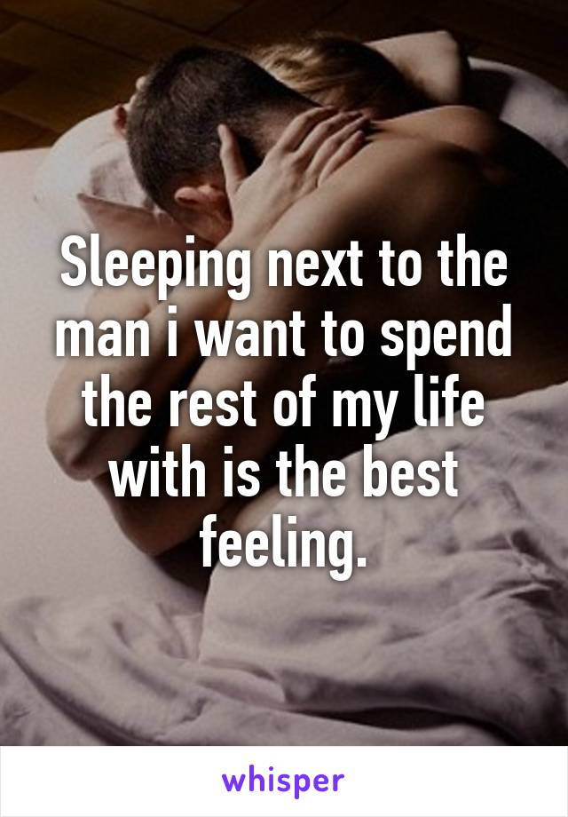 Sleeping next to the man i want to spend the rest of my life with is the best feeling.