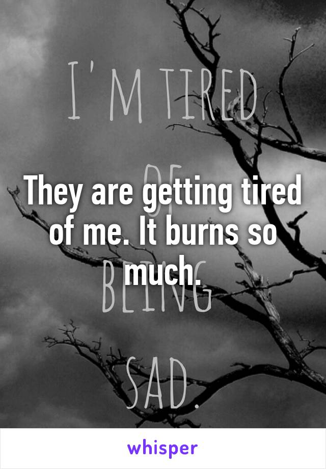 They are getting tired of me. It burns so much.
