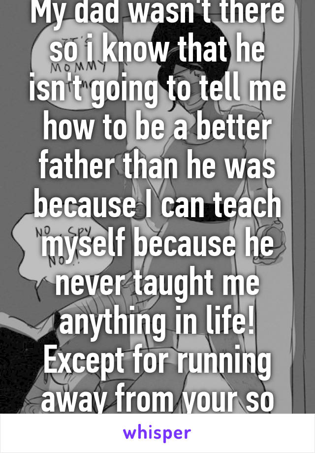 """My dad wasn't there so i know that he isn't going to tell me how to be a better father than he was because I can teach myself because he never taught me anything in life! Except for running away from your so called """"mistakes"""""""