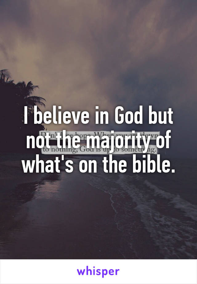 I believe in God but not the majority of what's on the bible.
