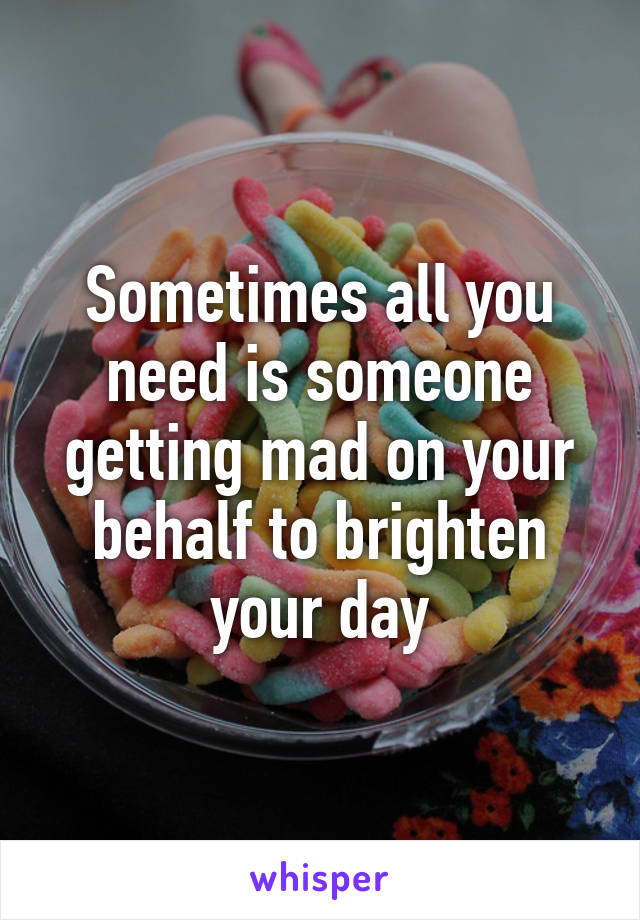 Sometimes all you need is someone getting mad on your behalf to brighten your day