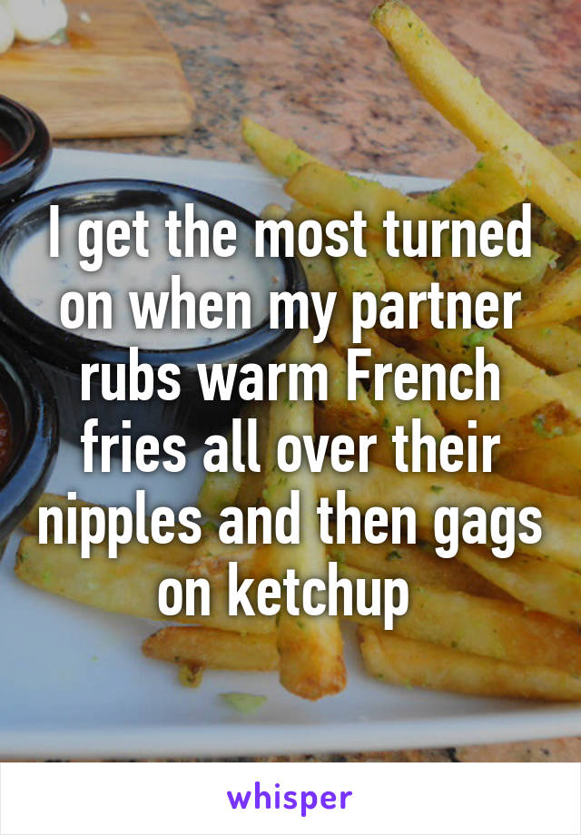 I get the most turned on when my partner rubs warm French fries all over their nipples and then gags on ketchup