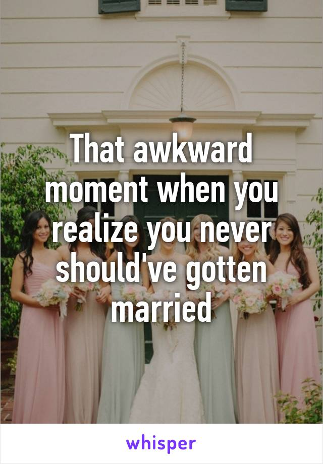 That awkward moment when you realize you never should've gotten married