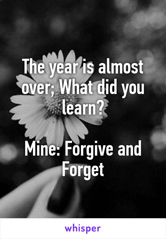 The year is almost over; What did you learn?  Mine: Forgive and Forget