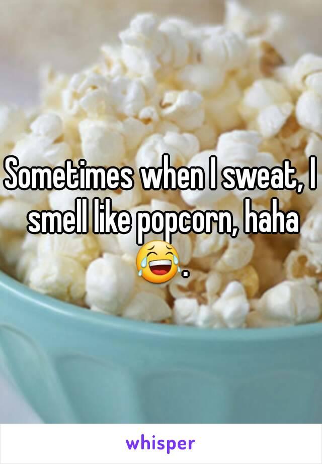 Sometimes when I sweat, I smell like popcorn, haha 😂.