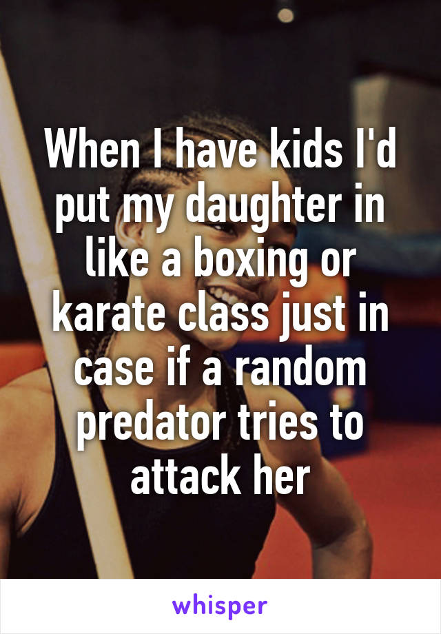 When I have kids I'd put my daughter in like a boxing or karate class just in case if a random predator tries to attack her