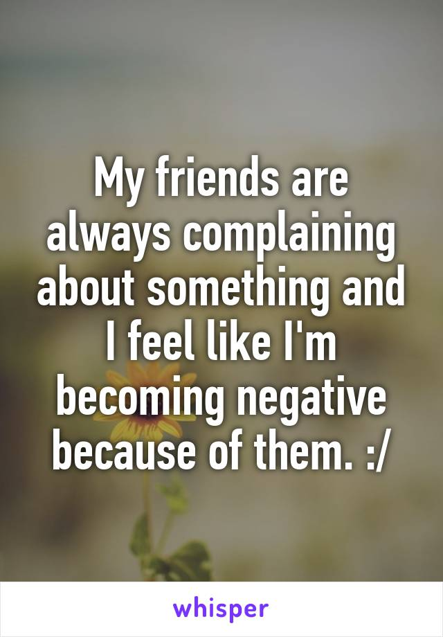 My friends are always complaining about something and I feel like I'm becoming negative because of them. :/