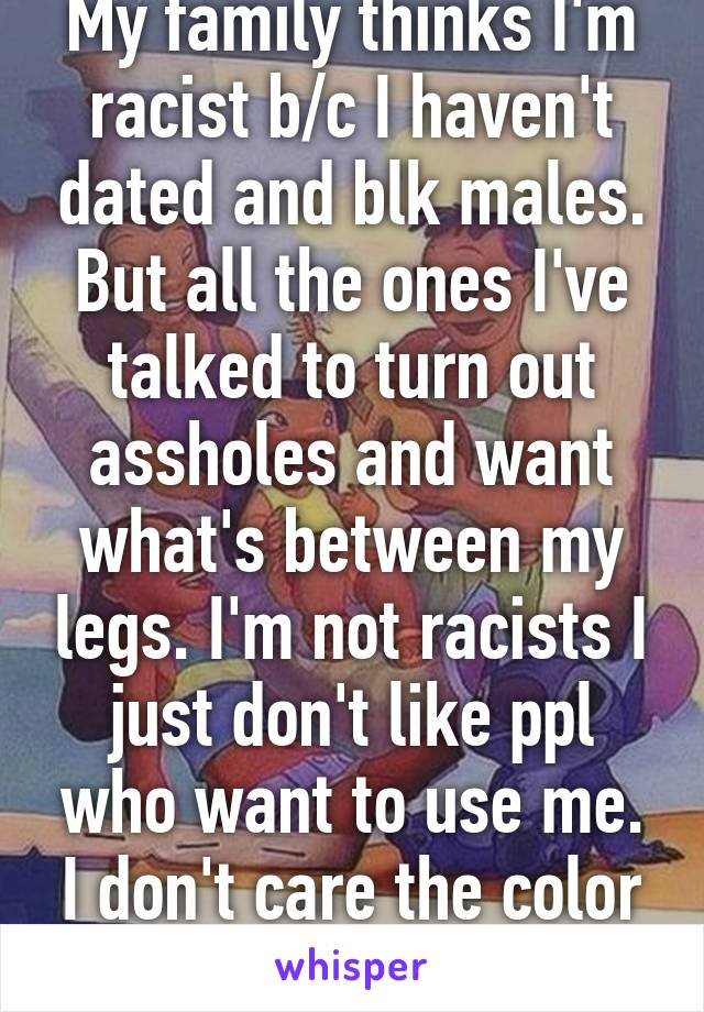 My family thinks I'm racist b/c I haven't dated and blk males. But all the ones I've talked to turn out assholes and want what's between my legs. I'm not racists I just don't like ppl who want to use me. I don't care the color or ethnicity.