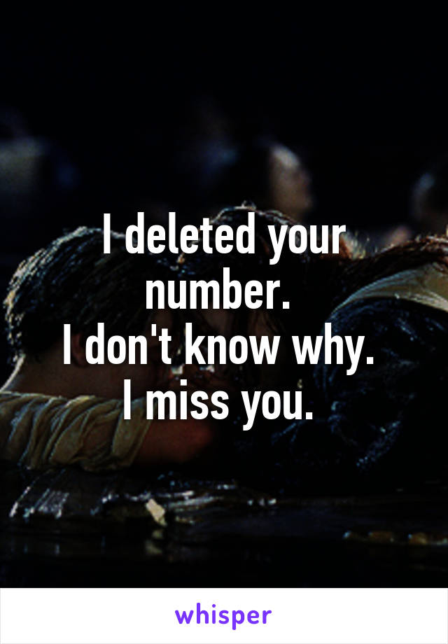 I deleted your number.  I don't know why.  I miss you.