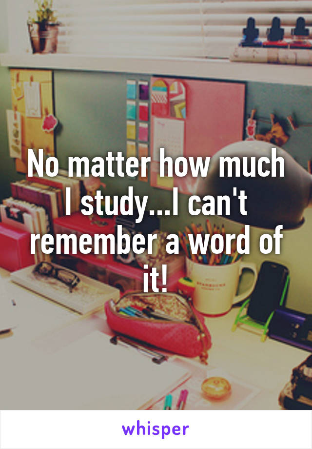 No matter how much I study...I can't remember a word of it!