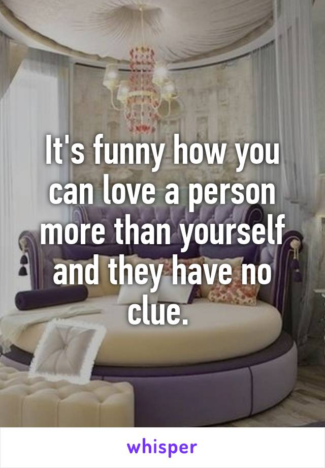 It's funny how you can love a person more than yourself and they have no clue.