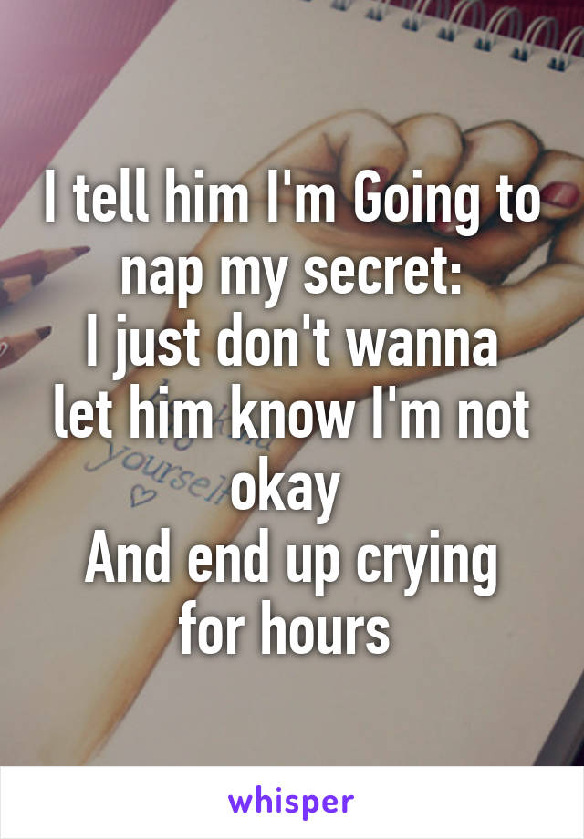 I tell him I'm Going to nap my secret: I just don't wanna let him know I'm not okay  And end up crying for hours