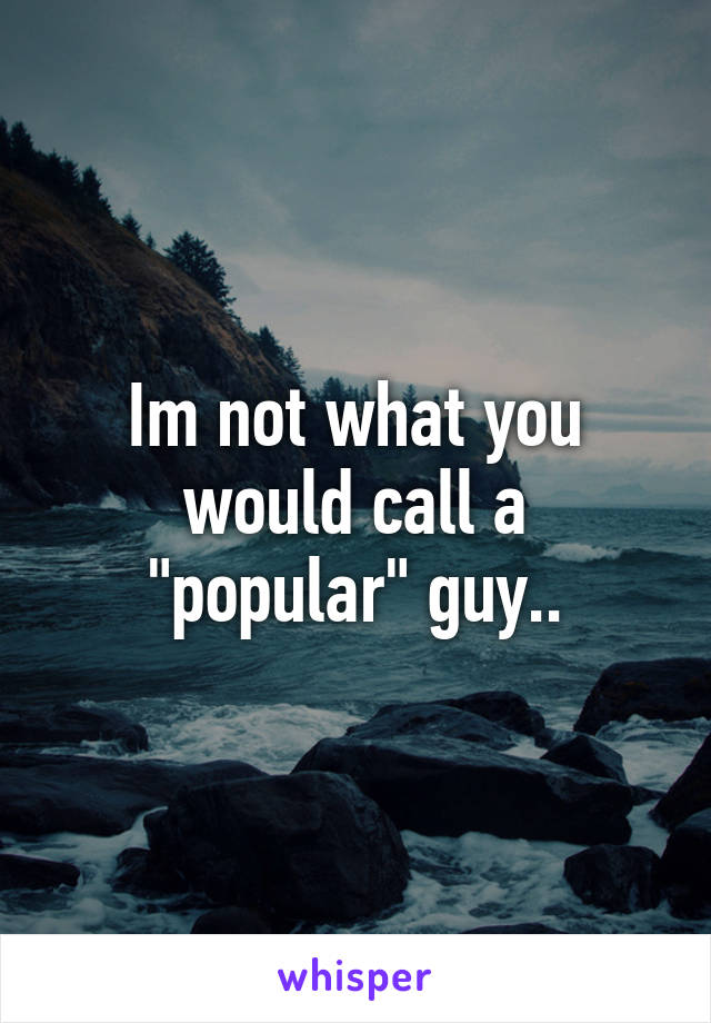 "Im not what you would call a ""popular"" guy.."