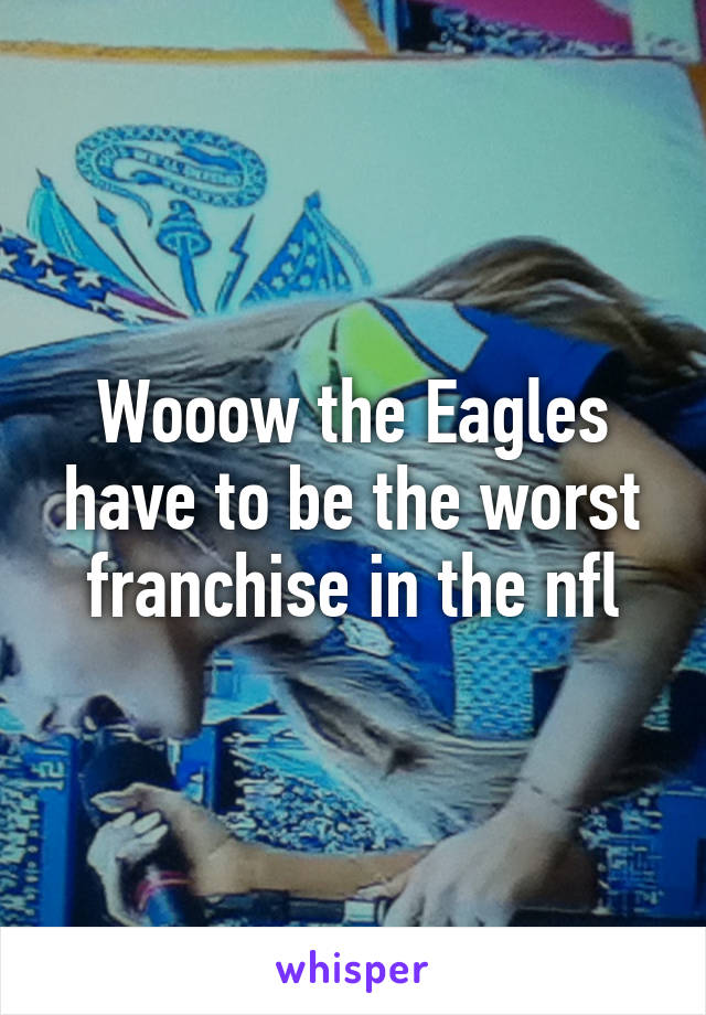 Wooow the Eagles have to be the worst franchise in the nfl