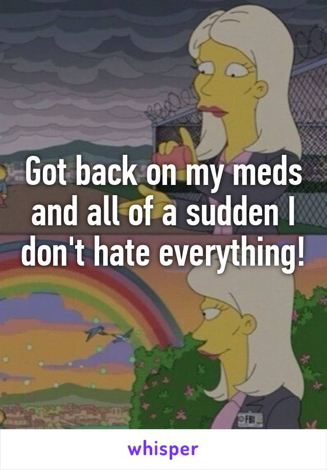 Got back on my meds and all of a sudden I don't hate everything!