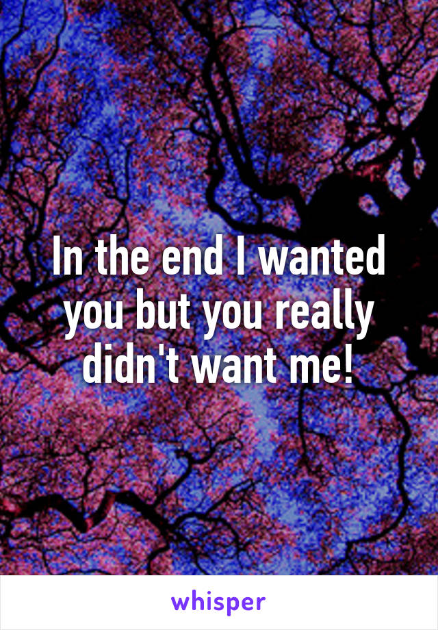 In the end I wanted you but you really didn't want me!