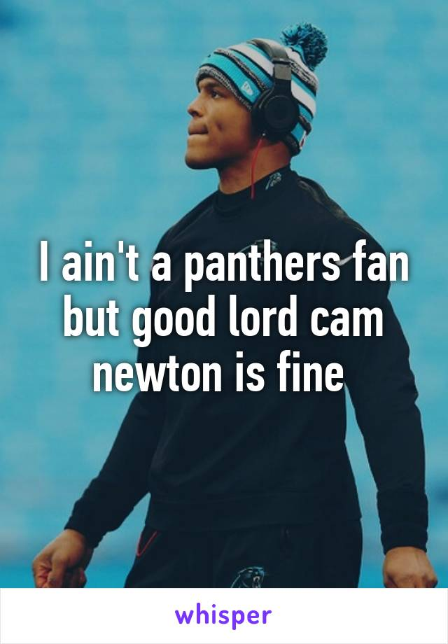 I ain't a panthers fan but good lord cam newton is fine