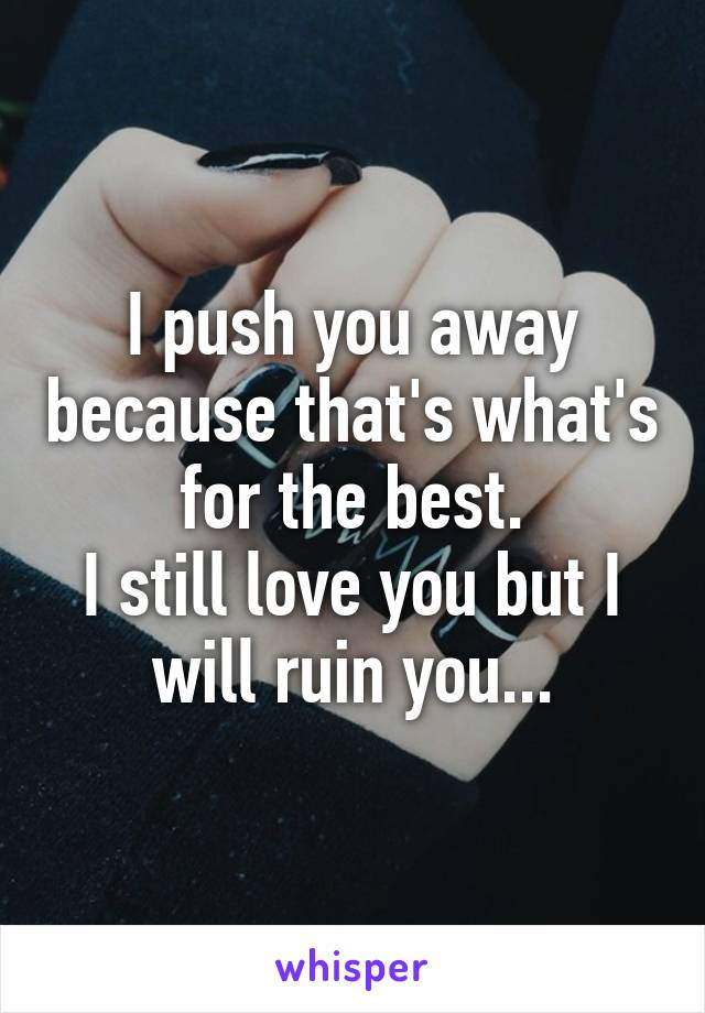 I push you away because that's what's for the best. I still love you but I will ruin you...