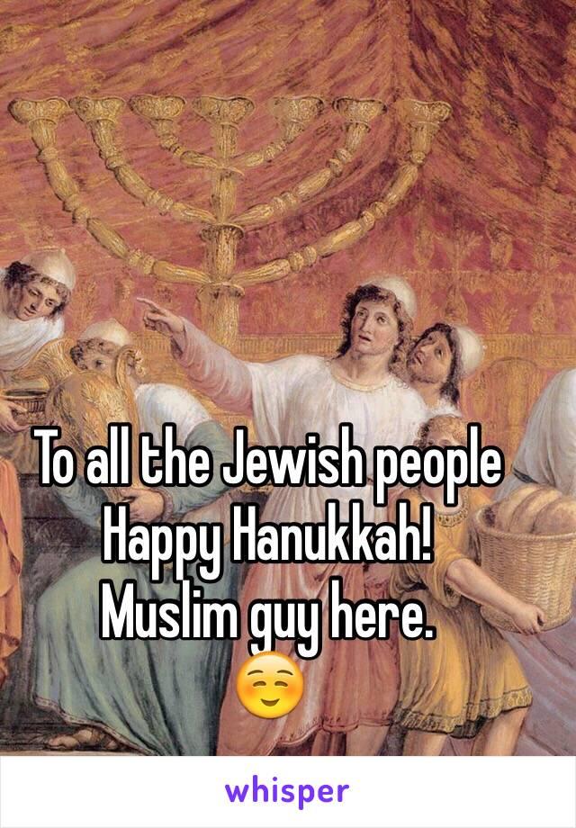 To all the Jewish people Happy Hanukkah! Muslim guy here. ☺️