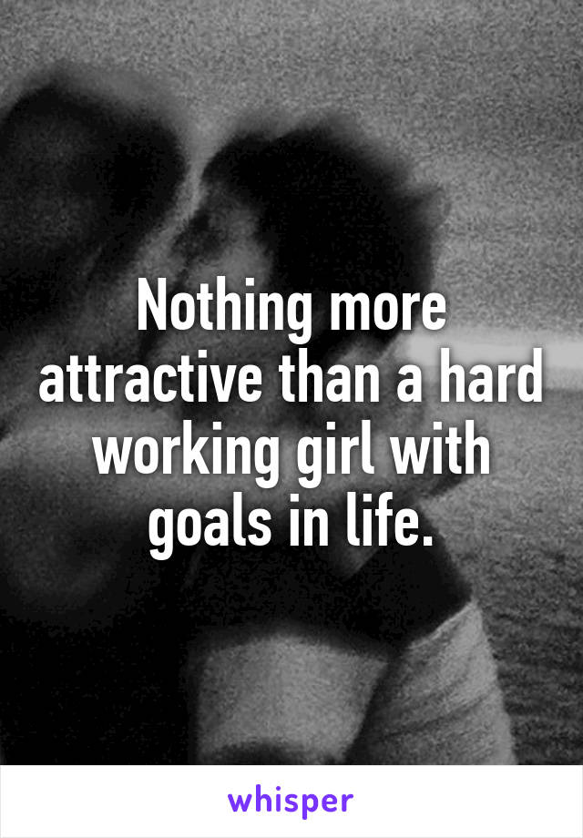 Nothing more attractive than a hard working girl with goals in life.