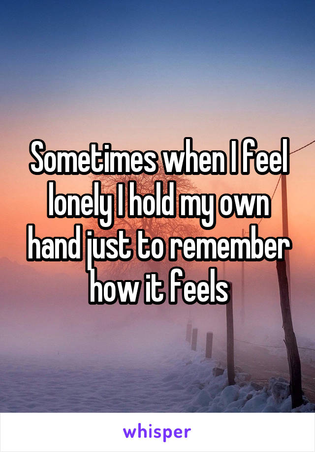 Sometimes when I feel lonely I hold my own hand just to remember how it feels