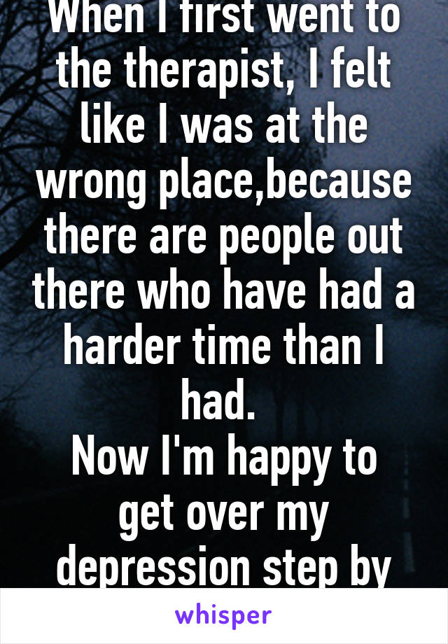 When I first went to the therapist, I felt like I was at the wrong place,because there are people out there who have had a harder time than I had.  Now I'm happy to get over my depression step by step