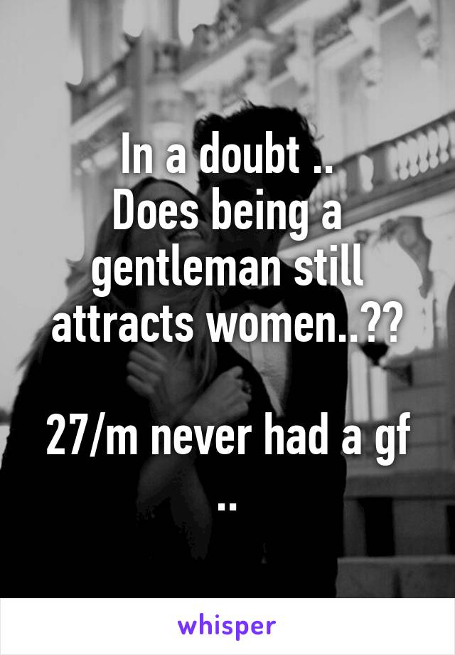 In a doubt .. Does being a gentleman still attracts women..??  27/m never had a gf ..