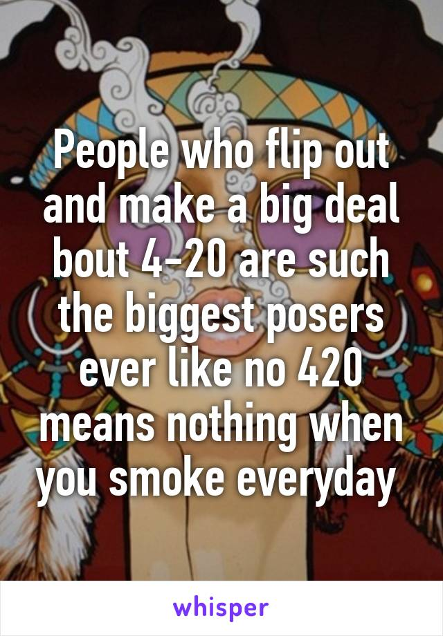 People who flip out and make a big deal bout 4-20 are such the biggest posers ever like no 420 means nothing when you smoke everyday
