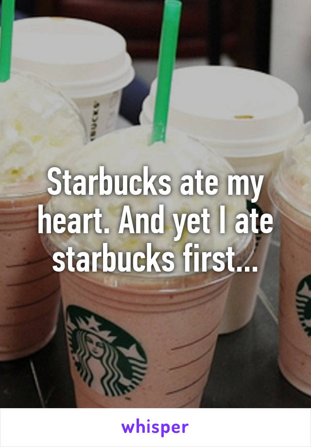 Starbucks ate my heart. And yet I ate starbucks first...