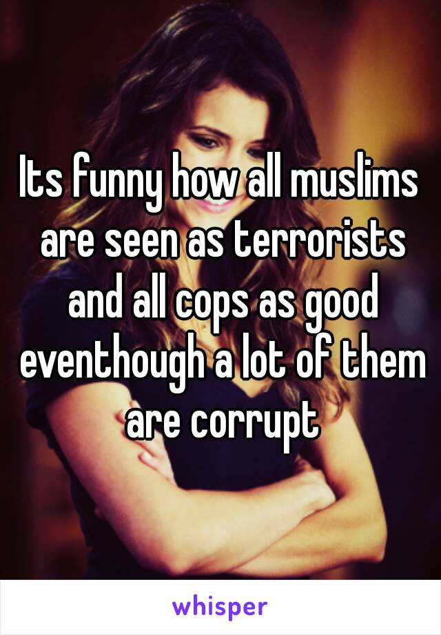 Its funny how all muslims are seen as terrorists and all cops as good eventhough a lot of them are corrupt