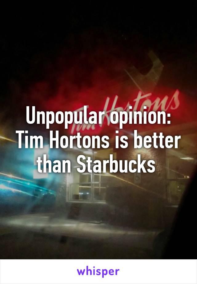 Unpopular opinion: Tim Hortons is better than Starbucks