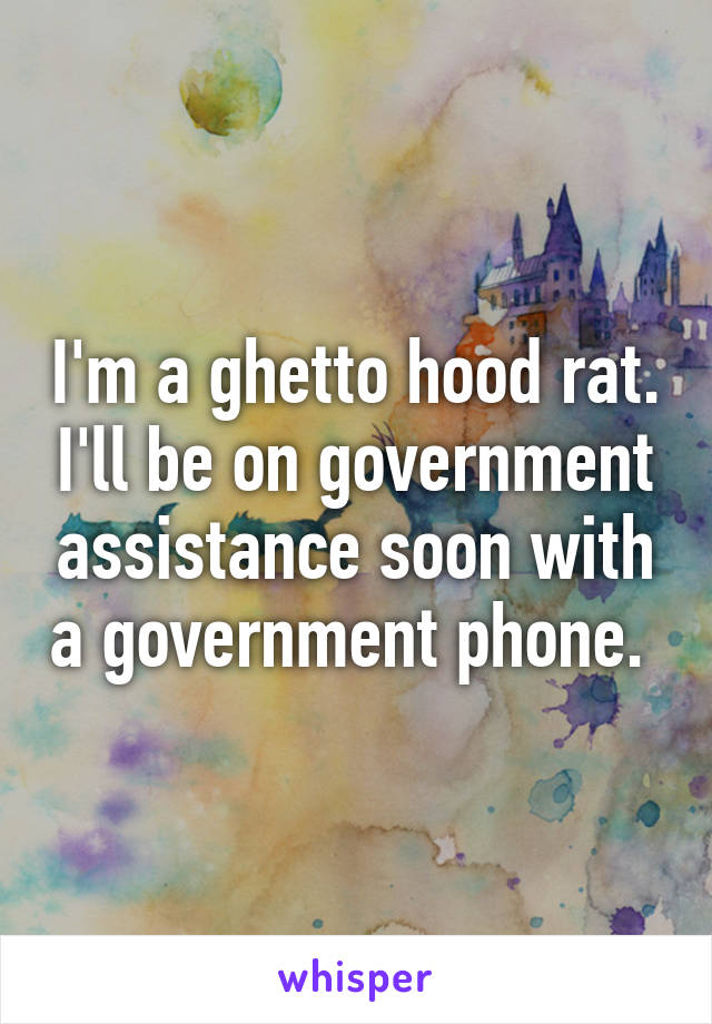 I'm a ghetto hood rat. I'll be on government assistance soon with a government phone.