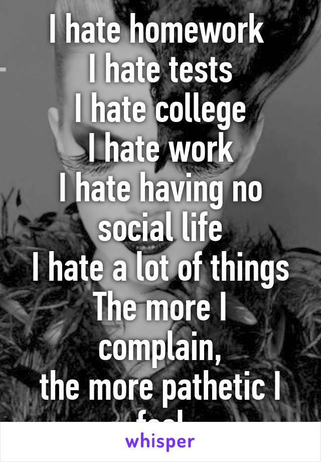 I hate homework  I hate tests I hate college I hate work I hate having no social life I hate a lot of things The more I complain, the more pathetic I feel