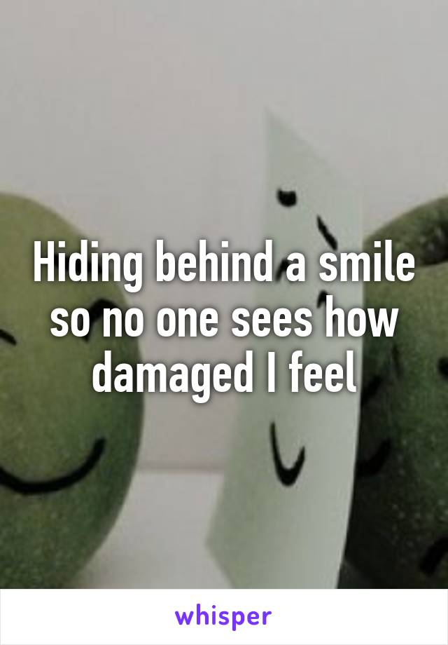 Hiding behind a smile so no one sees how damaged I feel