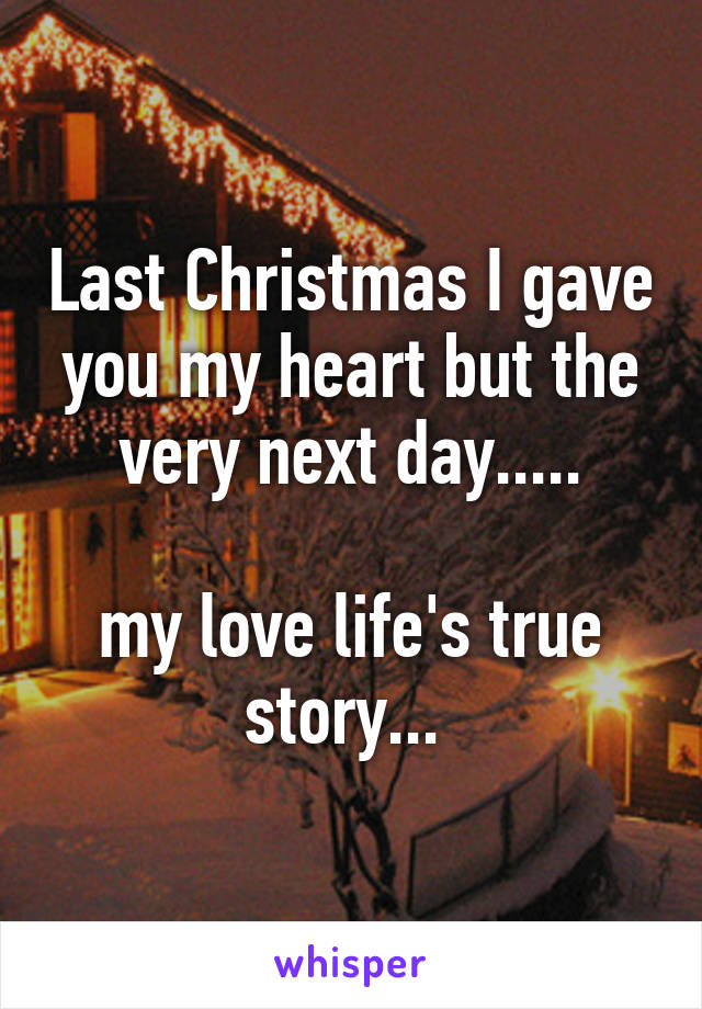 Last Christmas I gave you my heart but the very next day.....  my love life's true story...