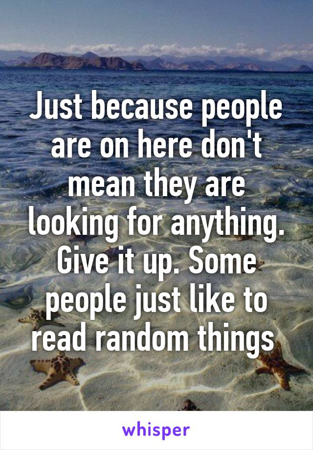 Just because people are on here don't mean they are looking for anything. Give it up. Some people just like to read random things