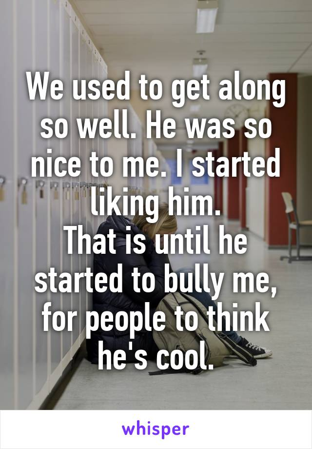 We used to get along so well. He was so nice to me. I started liking him. That is until he started to bully me, for people to think he's cool.