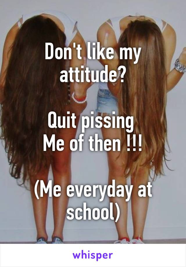 Don't like my attitude?  Quit pissing  Me of then !!!  (Me everyday at school)
