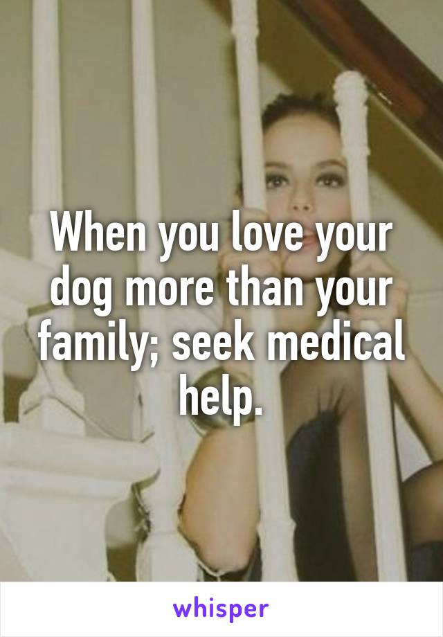 When you love your dog more than your family; seek medical help.